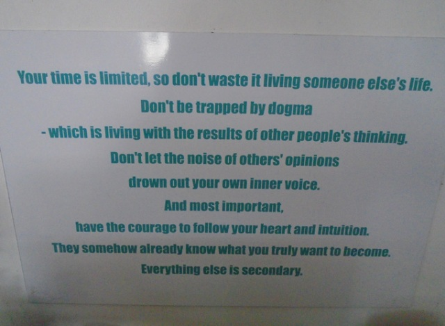Your time is limited, so don't waste it living someone else's life. Don't be trapped by dogma, which is living with the results of other people's thinking. Don't let the noise of others' opinions drown out your own inner voice. And most important, have the courage to follow your heart and intuition. They somehow already know what you truly want to become. Everything else is secondary.