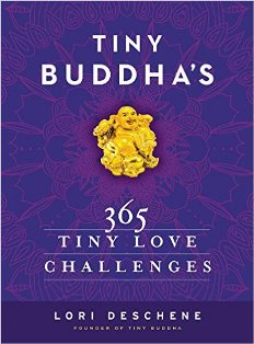 Recommended read: Tiny Buddha's 365 Tiny Love Challenges by Lori Deschene