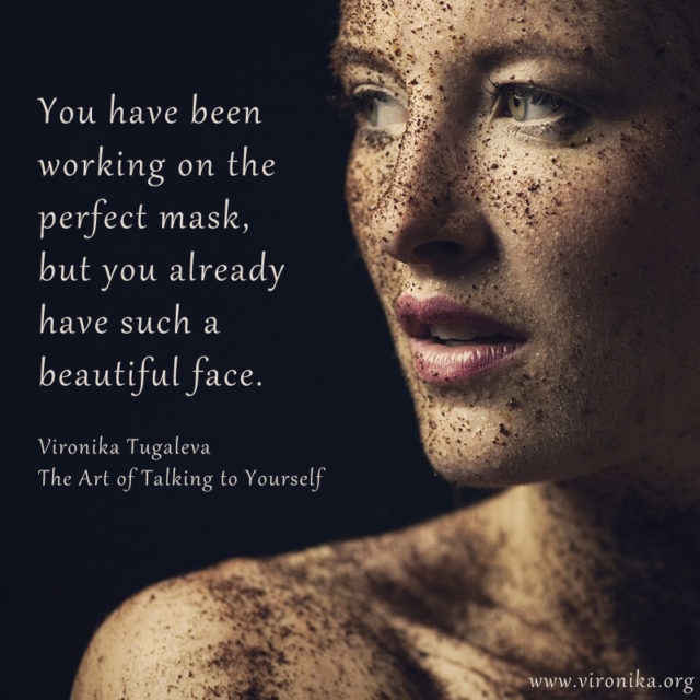 You have been working on the perfect mask, but you already have such a beautiful face. Quote by Vironika Tugaleva from her book The Art of Talking to Yourself.