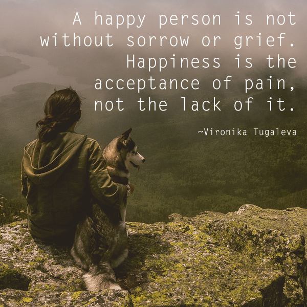 A happy person is not without sorrow or grief. Happiness is the acceptance of pain, not the lack of it. Quote by Vironika Tugaleva.