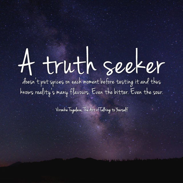 A truth seeker doesn't put spices on each moment before tasting it and thus knows reality's many flavours. Even the bitter. Even the sour. Quote by Vironika Tugaleva from her book The Art of Talking to Yourself.