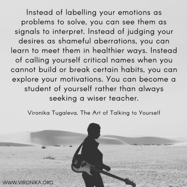 Instead of labelling your emotions as problems to solve, you can see them as signals to interpret. Instead of judging your desires as shameful aberrations, you can learn to meet them in healthier ways. Instead of calling yourself critical names when you cannot build or break certain habits, you can explore your motivations. You can become a student of yourself rather than always seeking a wiser teacher. Quote by Vironika Tugaleva from her book The Art of Talking to Yourself.