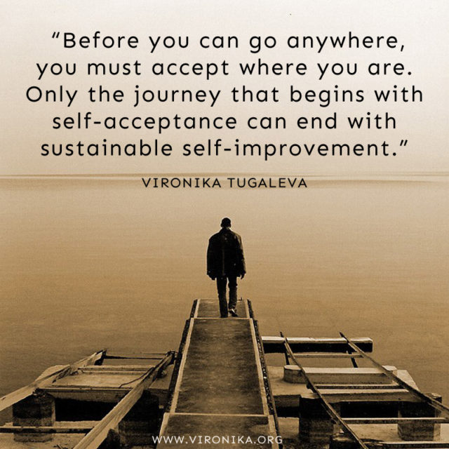 """""""Before you can go anywhere, you must accept where you are. Only the journey that begins with self-acceptance can end with sustainable self-improvement."""" ~Vironika Tugaleva"""
