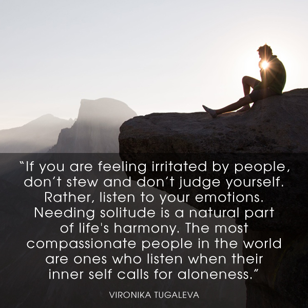 If you are feeling irritated by people, don't stew and don't judge yourself. Rather, listen to your emotions. Needing solitude is a natural part of life's harmony. The most compassionate people in the world are ones who listen when their inner self calls for aloneness. Quote by Vironika Tugaleva.