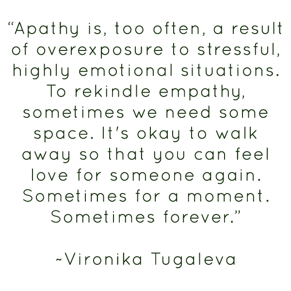 """Apathy is, too often, a result of overexposure to stressful, highly emotional situations. To rekindle empathy, sometimes we need some space. It's okay to walk away so that you can feel love for someone again. Sometimes for a moment. Sometimes forever. Quote by Vironika Tugaleva."