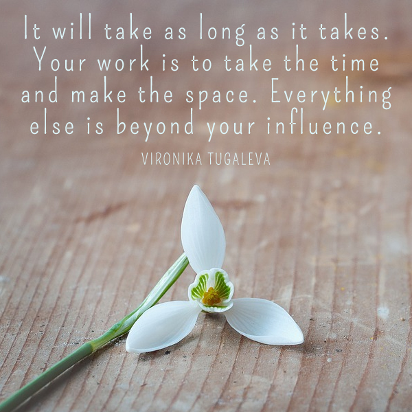 It will take as long as it takes. Your work is to take the time and make the space. Everything else is beyond your influence. Quote by Vironika Tugaleva.