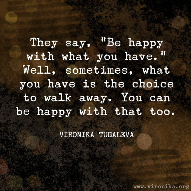 They say, be happy with what you have. Well, sometimes, what you have is the choice to walk away. You can be happy with that too. Quote by Vironika Tugaleva.