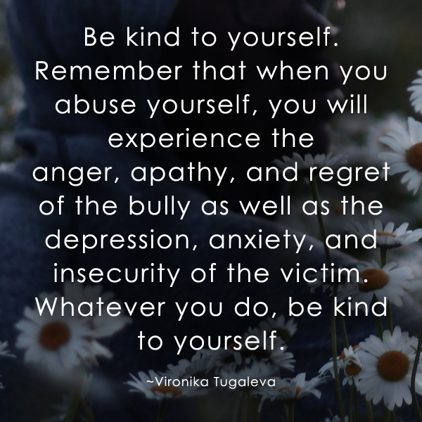 Be kind to yourself. Remember that when you abuse yourself, you will experience the anger, apathy, and regret of the bully as well as the depression, anxiety, and insecurity of the victim. Whatever you do, be kind to yourself. Quote by Vironika Tugaleva.