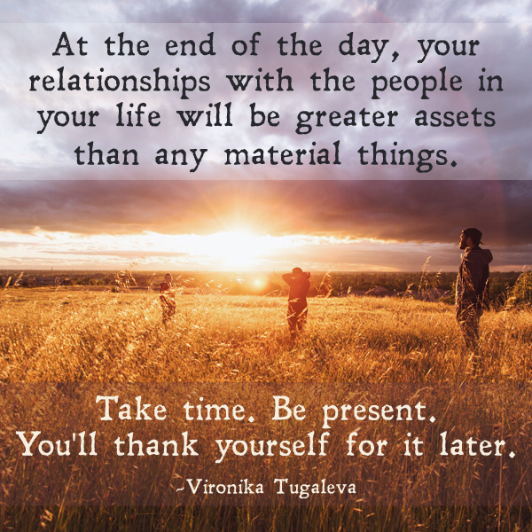 At the end of the day, your relationships with the people in your life will be greater assets than any material things. Take time. Be present. Quote by Vironika Tugaleva.