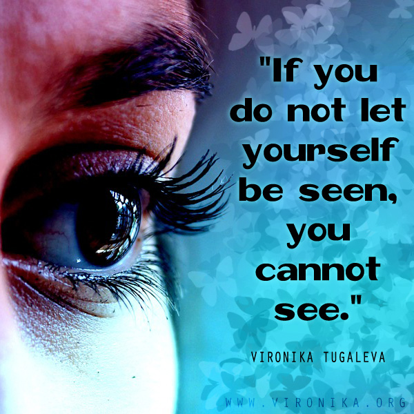If you do not let yourself be seen, you cannot see. Quote by Vironika Tugaleva.