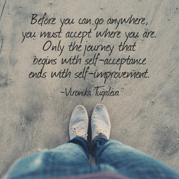 Before you can go anywhere, you must accept where you are. Only the journey that begins with self-acceptance ends with self-improvement. Quote by Vironika Tugaleva.