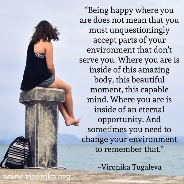 Being happy where you are does not mean that you must unquestioningly accept parts of your environment that don't serve you. Where you are is inside of this amazing body, this beautiful moment, this capable mind. Where you are is inside of an eternal opportunity. And sometimes you need to change your environment to remember that. Quote by Vironika Tugaleva.