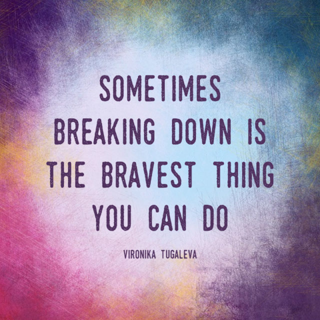 Sometimes, breaking down is the bravest thing you can do. Quote by Vironika Tugaleva.