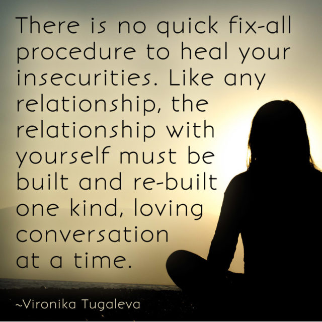 There is no quick fix-all procedure to heal your insecurities. Like any relationship, the relationship with yourself must be built and re-built one kind, loving conversation at a time. Quote by Vironika Tugaleva.