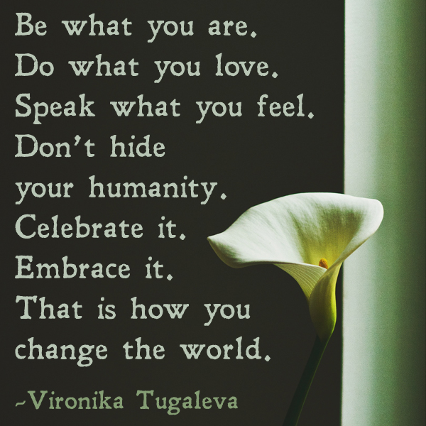 Be what you are. Do what you love. Speak what you feel. Don't hide your humanity. Celebrate it. Embrace it. That is how you change the world. Quote by Vironika Tugaleva.