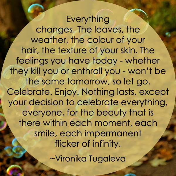 Everything changes. The leaves, the weather, the colour of your hair, the texture of your skin. The feelings you have today—whether they kill you or enthrall you—won't be the same tomorrow, so let go. Celebrate. Enjoy. Nothing lasts, except your decision to celebrate everything, everyone, for the beauty that is there within each moment, each smile, each impermanent flicker of infinity. Quote by Vironika Tugaleva.