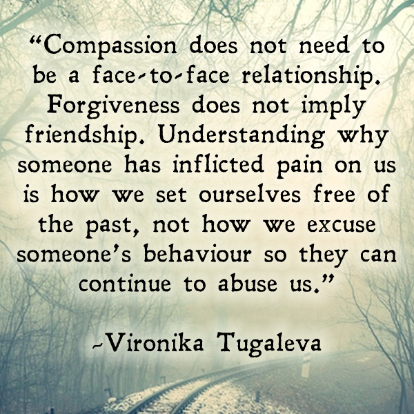 Compassion does not need to be a face-to-face relationship. Forgiveness does not imply friendship. Understanding why someone has inflicted pain on us is how we set ourselves free of the past, not how we excuse someone's behaviour so they can continue to abuse us. Quote by Vironika Tugaleva.