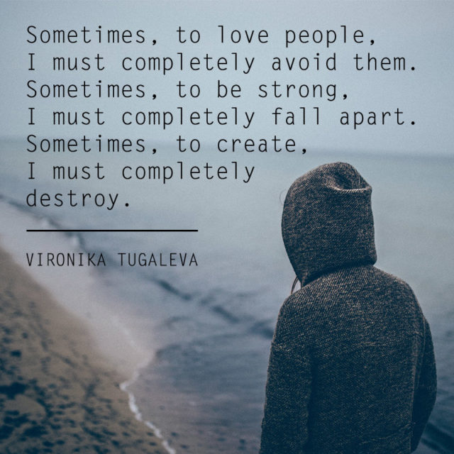 Sometimes to love people, I must completely avoid them. Sometimes, to be strong, I must completely fall apart. Sometimes, to create, I must completely destroy. Quote by Vironika Tugaleva.