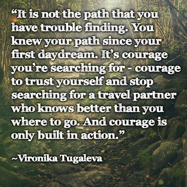It is not the path that you have trouble finding. You knew your path since your first daydream. It's courage you're searching for - courage to trust yourself and stop searching for a travel partner who knows better than you where to go. And courage is only built in action. Quote by Vironika Tugaleva.