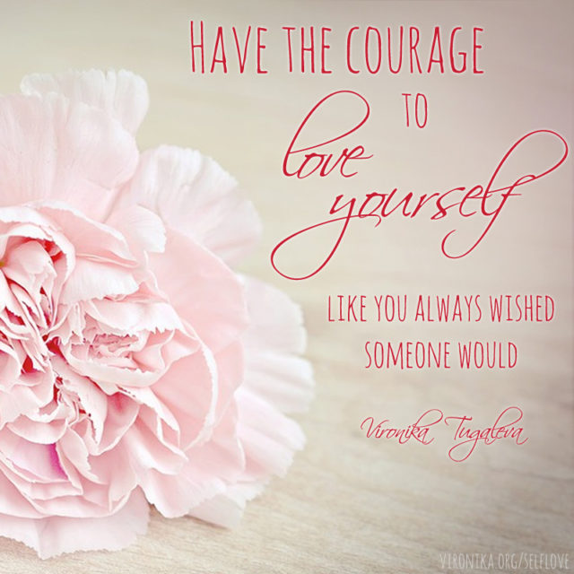 """Have the courage to love yourself like you always wished someone would."" ~Vironika Tugaleva"