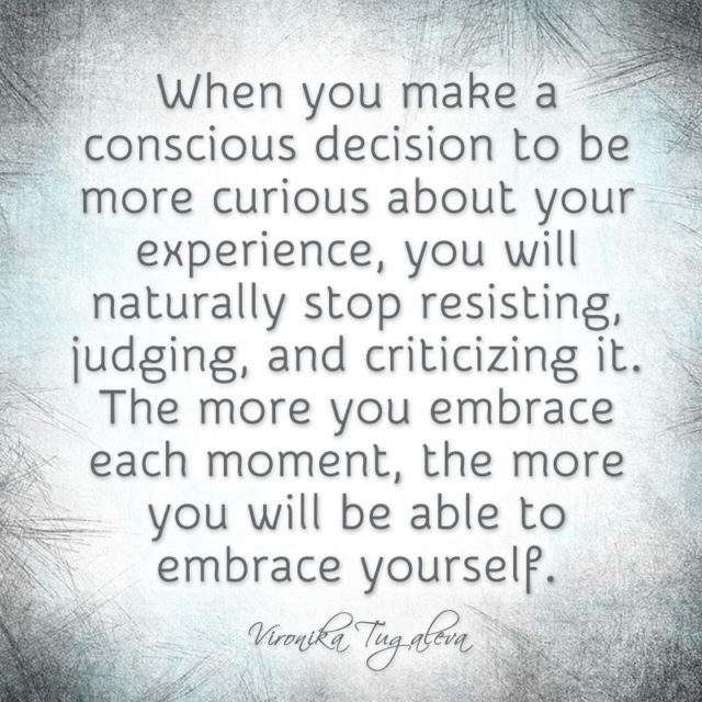 When you make a conscious decision to be more curious about your experience, you will naturally stop resisting, judging, and criticizing it. The more you embrace each moment, the more you will be able to embrace yourself. Quote by Vironika Tugaleva.