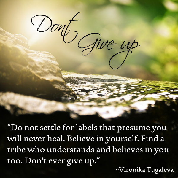 """""""Don't settle for labels that presume you will never heal. Believe in yourself. Find a tribe who understands and believes in you too. Don't ever give up. Quote by Vironika Tugaleva."""