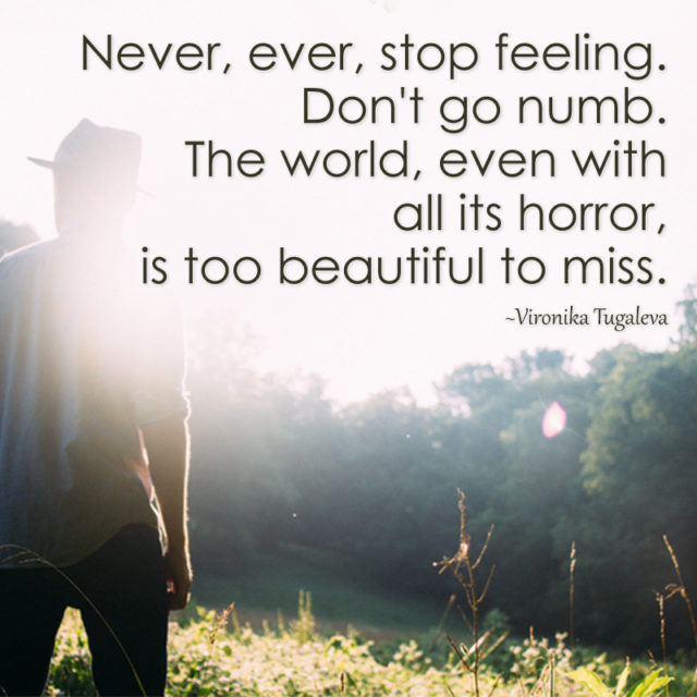 Never, ever stop feeling. Never go numb. The world, even with all its horror, is too beautiful to miss. Quote by Vironika Tugaleva.