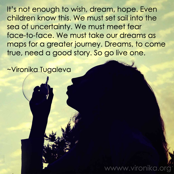 It's not enough to wish, dream, hope. Even children know this. We must set sail into the sea of uncertainty. We must meet fear face-to-face. We must take our dreams as maps for a greater journey. Dreams, to come true, need a good story. So go live one. Quote by Vironika Tugaleva.