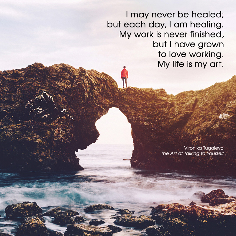 I may never be healed; but each day, I am healing. My work is never finished, but I have grown to love working. My life is my art. Quote by Vironika Tugaleva from her book The Art of Talking to Yourself.