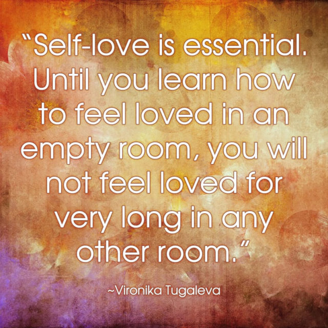 Self-love is essential. Until you learn how to feel loved in an empty room, you will not feel loved for very long in any other room. Quote by Vironika Tugaleva.