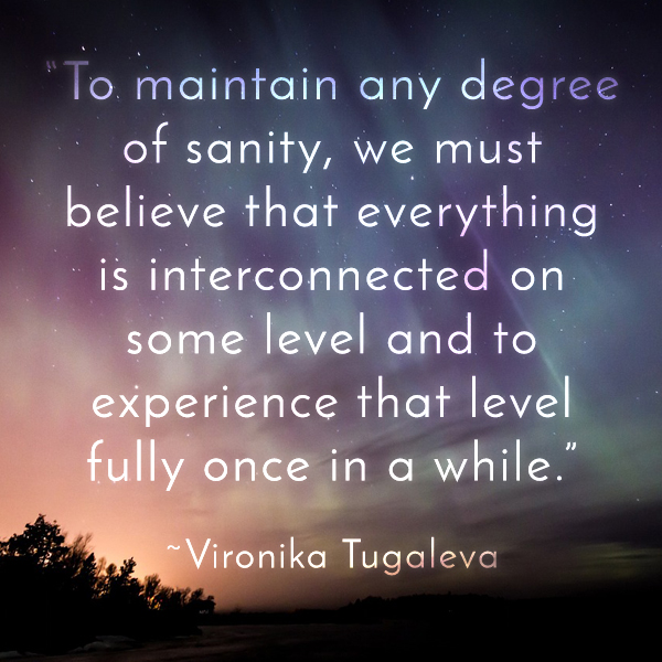 To maintain any degree of sanity, we must believe that everything is interconnected on some level and to experience that level fully once in a while. Quote by Vironika Tugaleva.