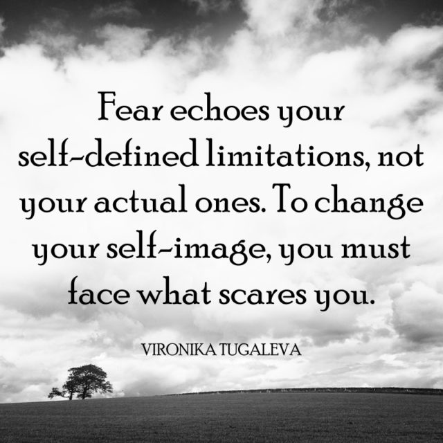 Fear echoes your self-defined limitations, not your actual ones. To change your self-image, you must face what scares you. Quote by Vironika Tugaleva.
