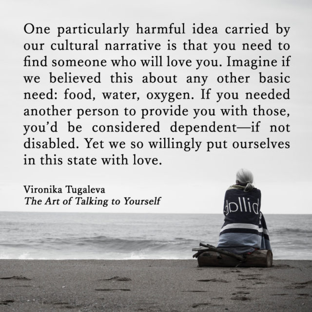 One particularly harmful idea carried by our cultural narrative is that you need to find someone who will love you. Imagine if we believed this about any other basic need: food, water, oxygen. If you needed another person to provide you with those, you'd be considered dependent—if not disabled. Yet we so willingly put ourselves in this state with love. Quote by Vironika Tugaleva from her book The Art of Talking to Yourself.