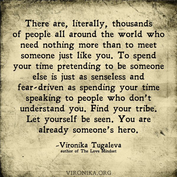 There are, literally, thousands of people all around the world who need nothing more than to meet someone just like you. To spend your time pretending to be someone else is just as senseless and fear-driven as spending your time speaking to people who don't understand you. Find your tribe. Let yourself be seen. You are already someone's hero. Quote by Vironika Tugaleva.