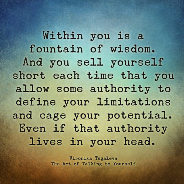 Within you is a fountain of wisdom. And you sell yourself short each time that you allow some authority to define your limitations and cage your potential. Even if that authority lives in your head. Quote by Vironika Tugaleva from her book The Art of Talking to Yourself.