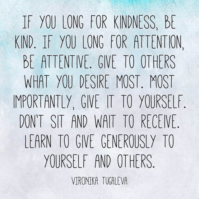 """If you long for kindness, be kind. If you long for attention, be attentive. Give to others what you desire most. Most importantly, give to yourself. Don't sit and wait to receive. Learn to give generously to yourself and others."" ~Vironika Tugaleva"