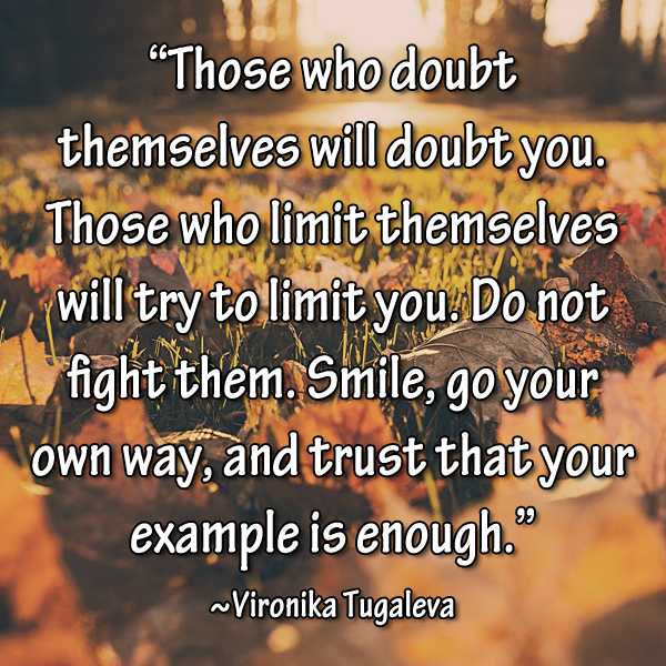"""Those who doubt themselves will doubt you. Those who limit themselves will try to limit you. Do not fight them. Smile, goo your own way, and trust that your example is enough."" ~Vironika Tugaleva"