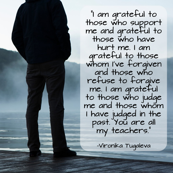 I am grateful to those who support me and grateful to those who have hurt me. I am grateful to those whom I've forgiven and those who refuse to forgive me. I am grateful to those who judge me and those whom I have judged in the past. You are all my teachers. Quote by Vironika Tugaleva.