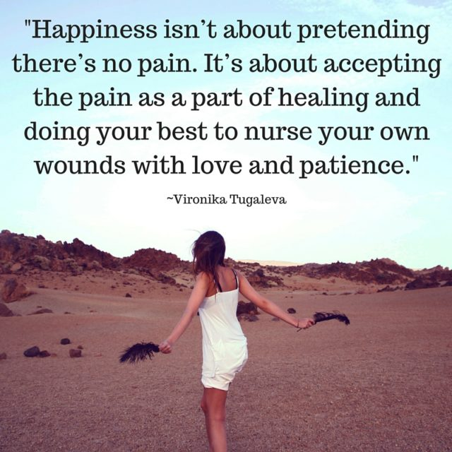 Happiness isn't about pretending there's no pain. It's about accepting the pain as a part of healing and doing your best to nurse your own wounds with love and patience. Quote by Vironika Tugaleva.