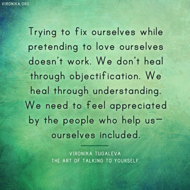 Trying to fix ourselves while pretending to love ourselves doesn't work. We don't heal through objectification. We heal through understanding. We need to feel appreciated by the people who help us—ourselves included. Quote by Vironika Tugaleva from her book The Art of Talking to Yourself.