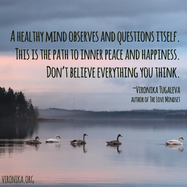 A healthy mind observes and questions itself. This is the path to inner peace and happiness. Don't believe everything you think. Quote by Vironika Tugaleva.