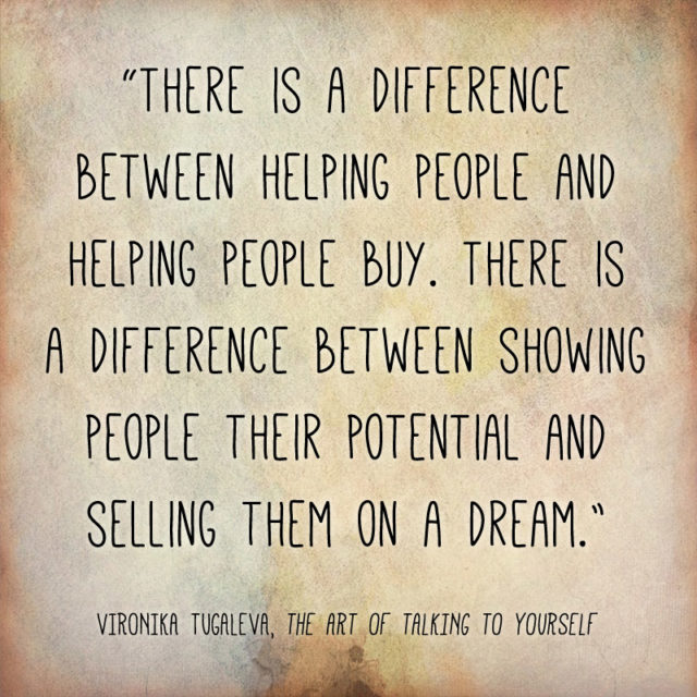 There is a difference between helping people and helping people buy. There is a difference between showing people their potential and selling them on a dream. Quote by Vironika Tugaleva from her book The Art of Talking to Yourself.