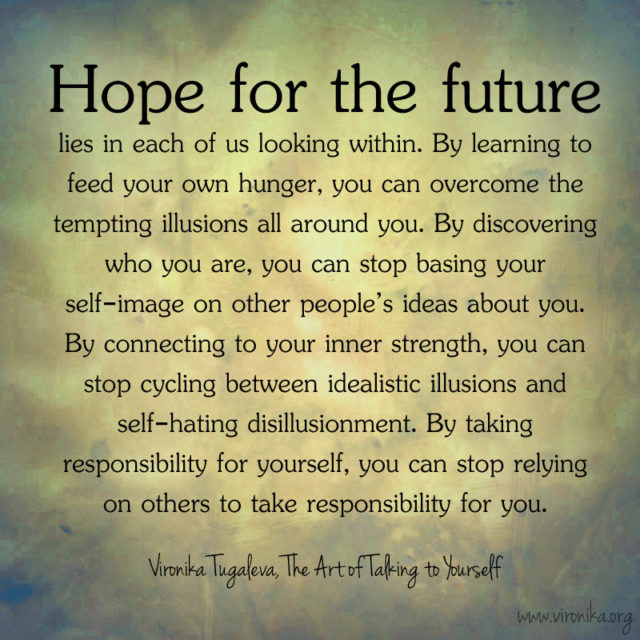 """""""Hope for the future lies in each of us looking within. By learning to feed your own hunger, you can overcome the tempting illusions all around you. By discovering who you are, you can stop basing your self-image on other people's ideas about you. By connecting to your inner strength, you can stop cycling between idealistic illusions and self-hating disillusionment. By taking responsibility for yourself, you can stop relying on others to take responsibility for you."""" ~Vironika Tugaleva, The Art of Talking to Yourself"""