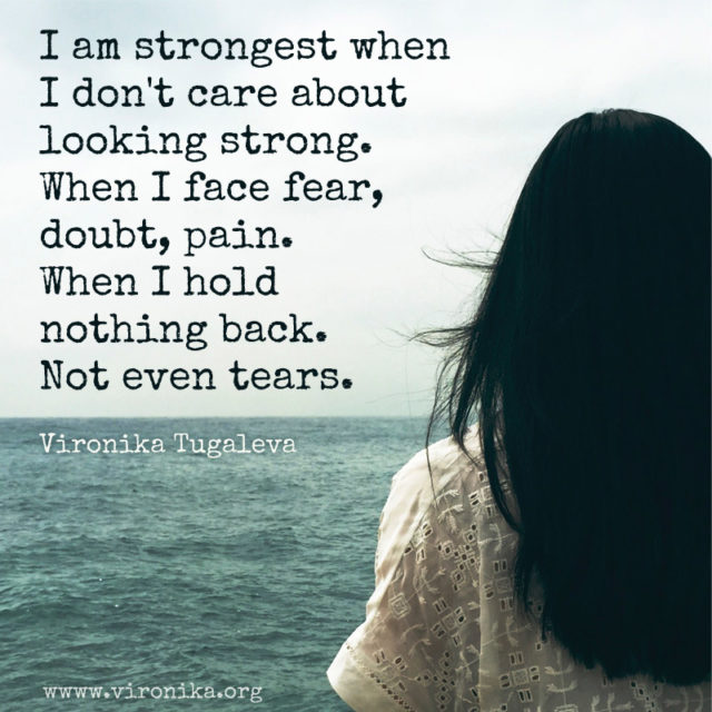 I am strongest when I don't care about looking strong. When I face fear, doubt, pain. When I hold nothing back. Not even tears. Poem by Vironika Tugaleva.