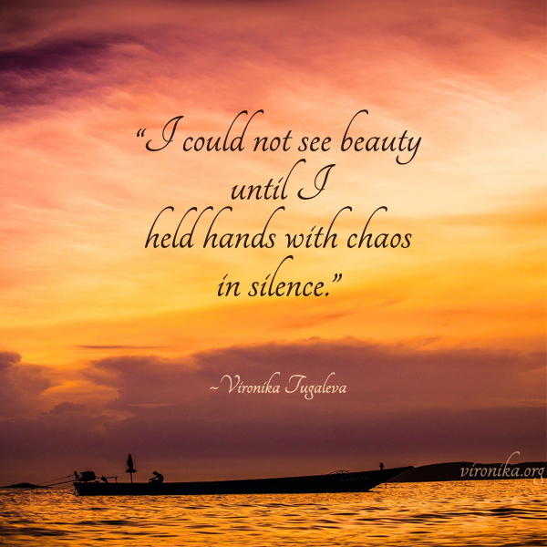 I could not see beauty until I held hands with chaos in silence. Poem by Vironika Tugaleva.