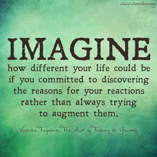 Imagine how different your life could be if you committed to discovering the reasons for your reactions rather than always trying to augment them. Quote by Vironika Tugaleva.