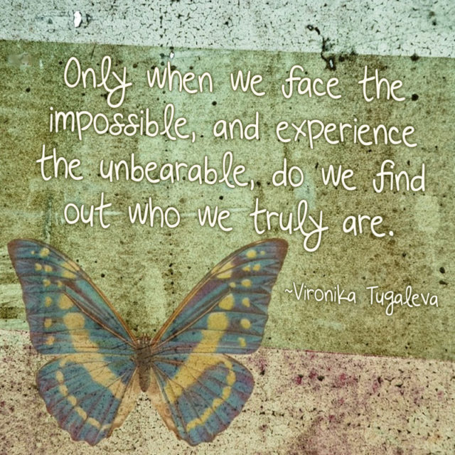 """""""Only when we face the impossible, and experience the unbearable, do we find out who we truly are."""" ~Vironika Tugaleva"""