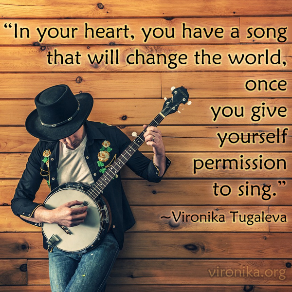 In your heart, you have a song that will change the world, once you give yourself permission to sing. Quote by Vironika Tugaleva.