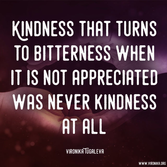 """""""Kindness that turns to bitterness when it is not appreciated was never kindness at all."""" ~Vironika Tugaleva"""