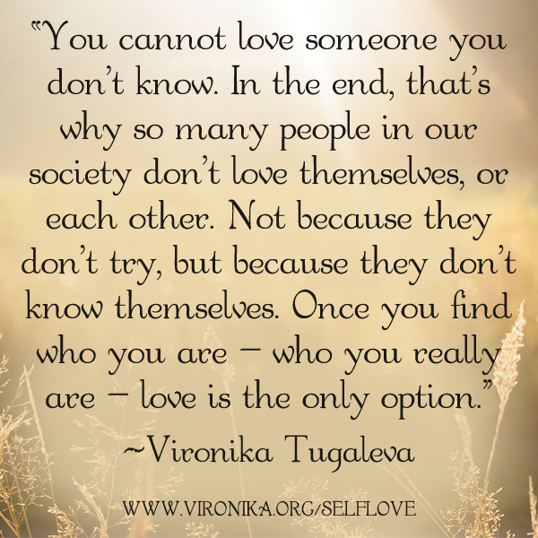 You cannot love someone you don't know. In the end, that's why so many people in our society don't love themselves, or each other. Not because they don't try, but because they don't know themselves. Once you find who you are—who you really are—love is the only option. Quote by Vironika Tugaleva.